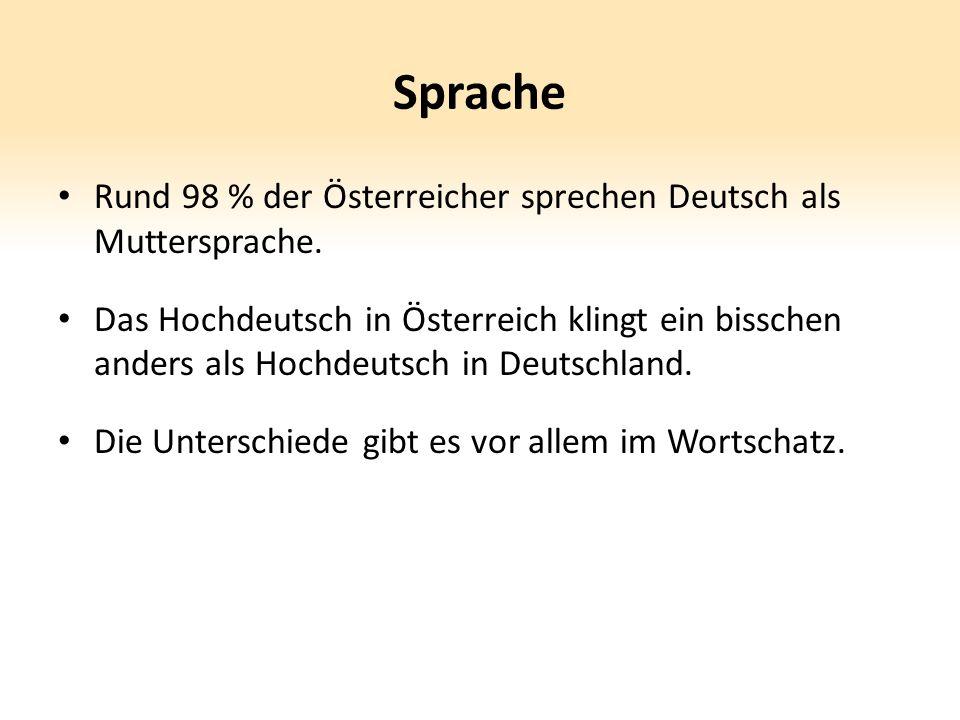 Sprache Rund 98 % der Österreicher sprechen Deutsch als Muttersprache. Das Hochdeutsch in Österreich klingt ein bisschen anders als Hochdeutsch in Deu