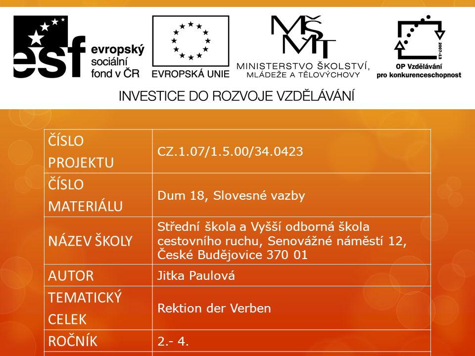 ČÍSLO PROJEKTU CZ.1.07/1.5.00/34.0423 ČÍSLO MATERIÁLU Dum 18, Slovesné vazby NÁZEV ŠKOLY Střední škola a Vyšší odborná škola cestovního ruchu, Senovážné náměstí 12, České Budějovice 370 01 AUTOR Jitka Paulová TEMATICKÝ CELEK Rektion der Verben ROČNÍK 2.- 4.