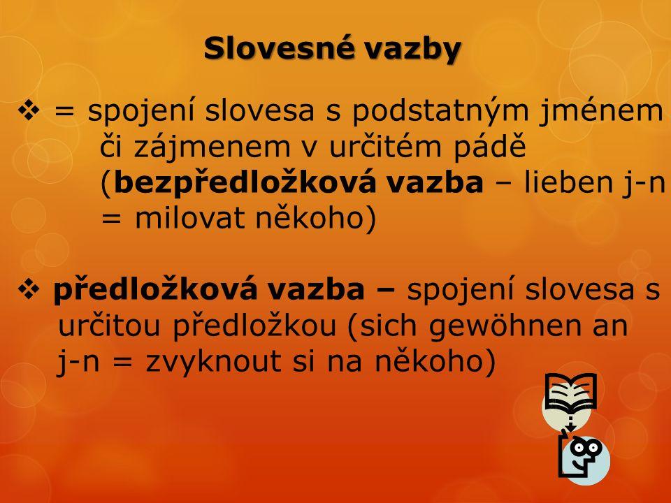Slovesné vazby  = spojení slovesa s podstatným jménem či zájmenem v určitém pádě (bezpředložková vazba – lieben j-n = milovat někoho)  předložková vazba – spojení slovesa s určitou předložkou (sich gewöhnen an j-n = zvyknout si na někoho)