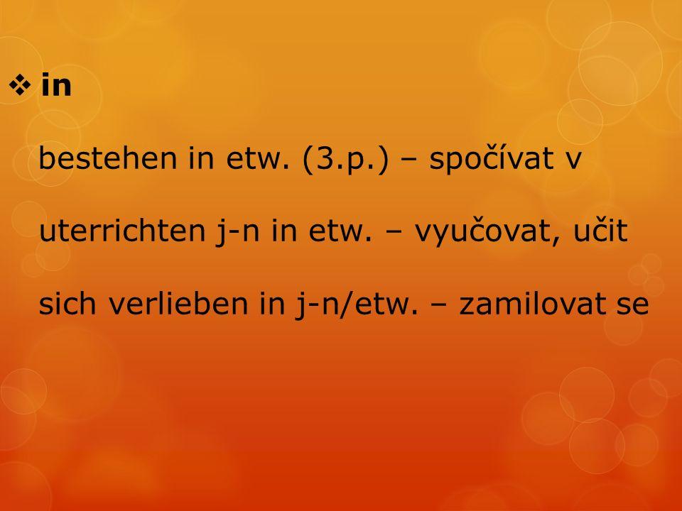  in bestehen in etw. (3.p.) – spočívat v uterrichten j-n in etw.