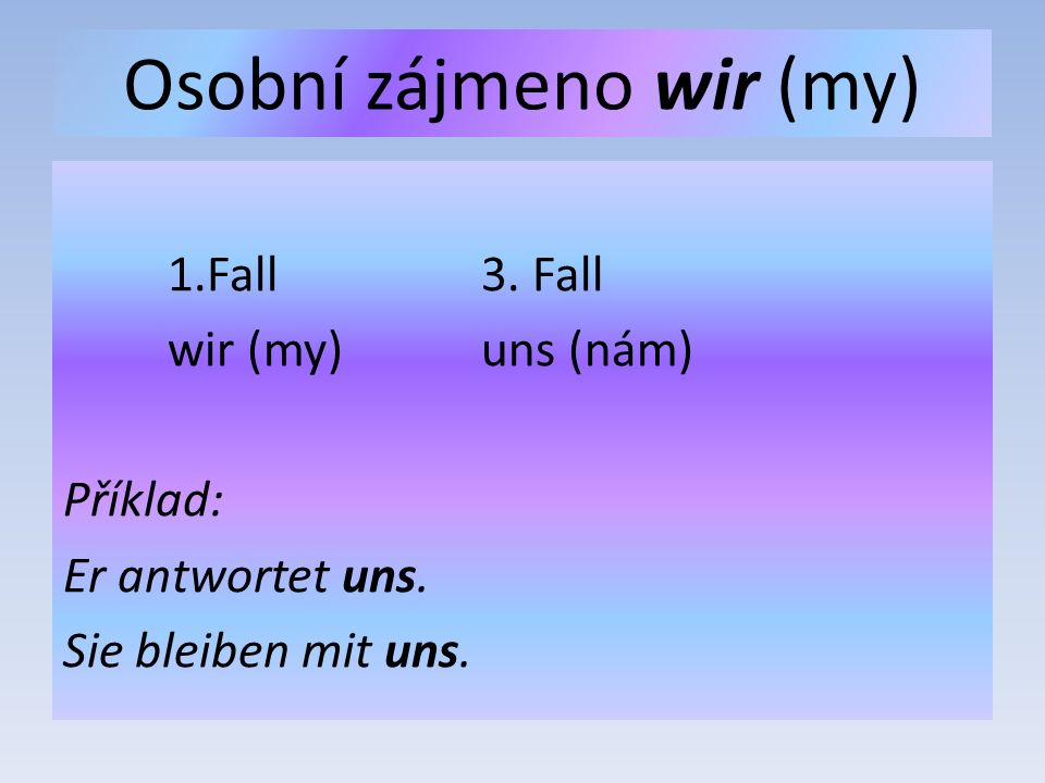 Osobní zájmeno wir (my) 1.Fall3. Fall wir (my)uns (nám) Příklad: Er antwortet uns. Sie bleiben mit uns.
