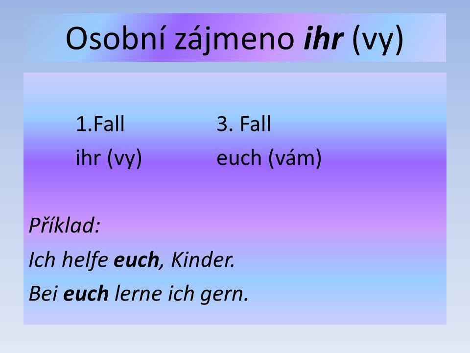 Osobní zájmeno ihr (vy) 1.Fall3. Fall ihr (vy)euch (vám) Příklad: Ich helfe euch, Kinder. Bei euch lerne ich gern.