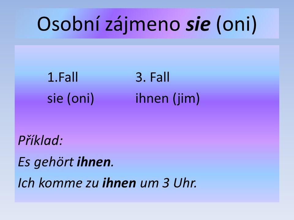 Osobní zájmeno sie (oni) 1.Fall3. Fall sie (oni)ihnen (jim) Příklad: Es gehört ihnen.