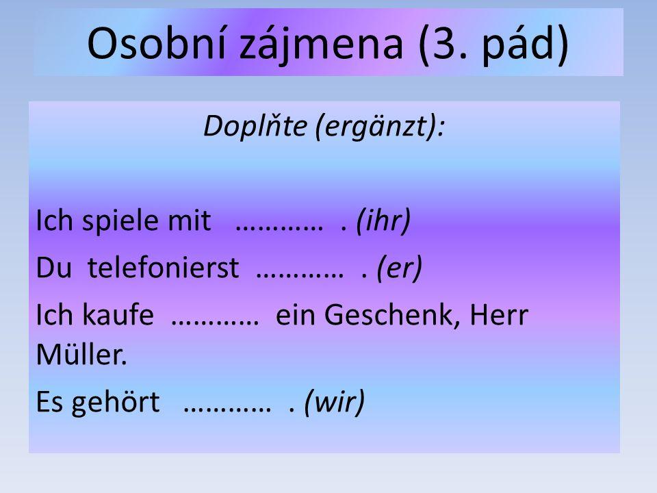 Osobní zájmena (3. pád) Doplňte (ergänzt): Ich spiele mit …………. (ihr) Du telefonierst …………. (er) Ich kaufe ………… ein Geschenk, Herr Müller. Es gehört …