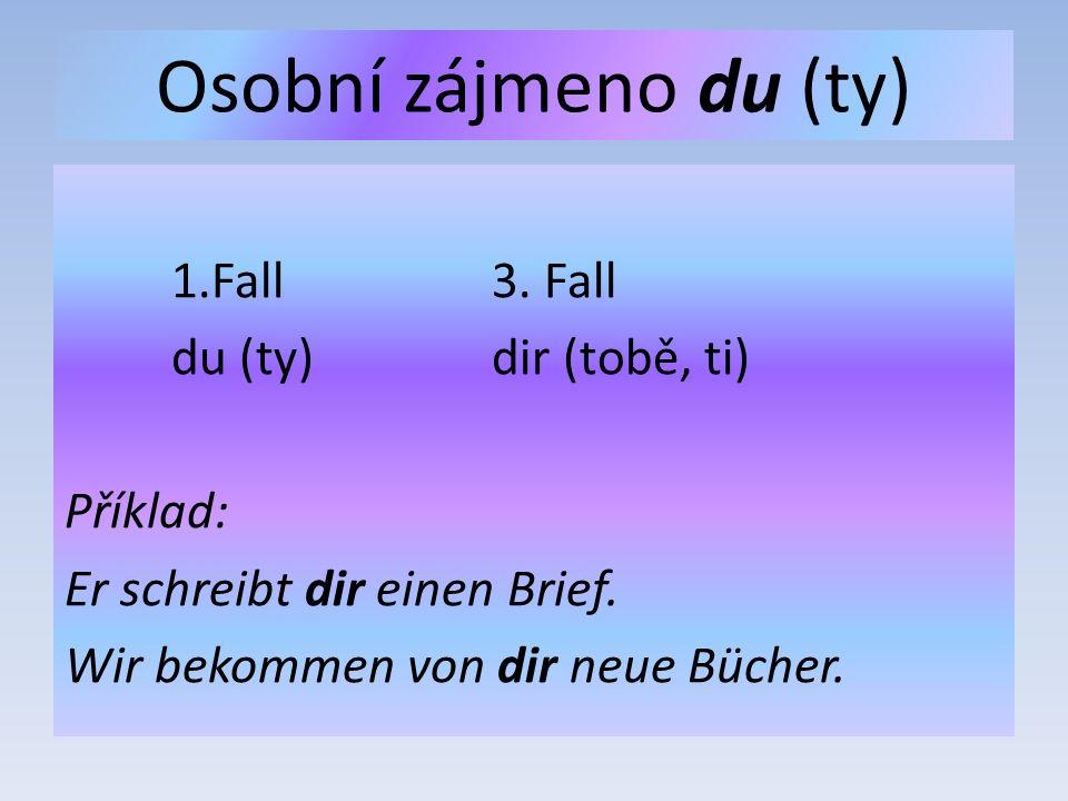 Osobní zájmeno du (ty) 1.Fall3. Fall du (ty)dir (tobě, ti) Příklad: Er schreibt dir einen Brief.