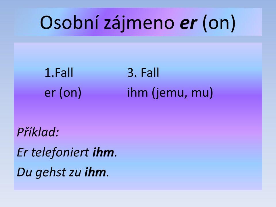 Osobní zájmeno er (on) 1.Fall3. Fall er (on)ihm (jemu, mu) Příklad: Er telefoniert ihm.