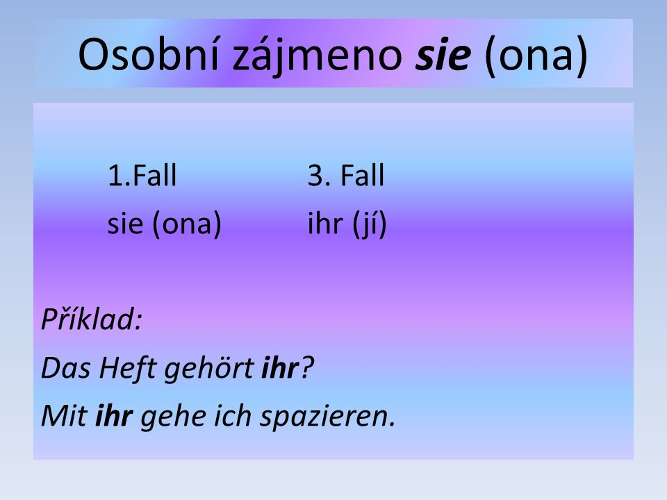 Osobní zájmeno sie (ona) 1.Fall3. Fall sie (ona)ihr (jí) Příklad: Das Heft gehört ihr.