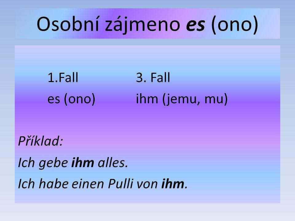 Osobní zájmeno es (ono) 1.Fall3. Fall es (ono)ihm (jemu, mu) Příklad: Ich gebe ihm alles.