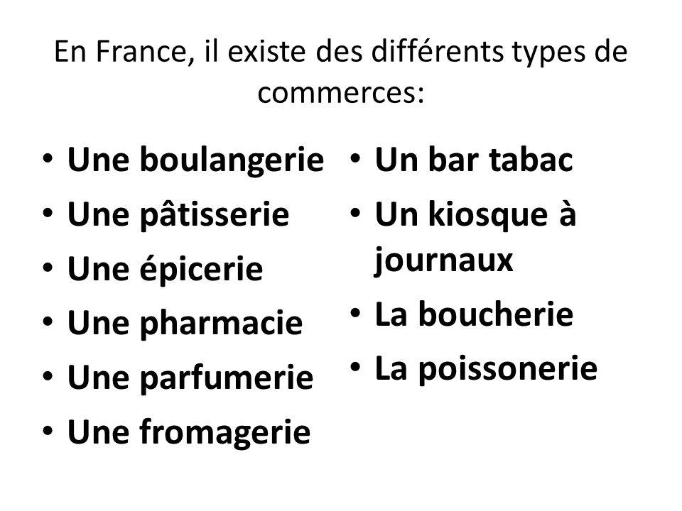 En France, il existe des différents types de commerces: Une boulangerie Une pâtisserie Une épicerie Une pharmacie Une parfumerie Une fromagerie Un bar