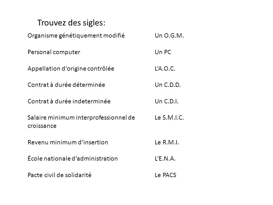 Organisme génétiquement modifié Personal computer Appellation d'origine contrôlée Contrat à durée déterminée Contrat à durée indeterminée Salaire minimum interprofessionnel de croissance Revenu minimum d'insertion École nationale d'administration Pacte civil de solidarité Un O.G.M.