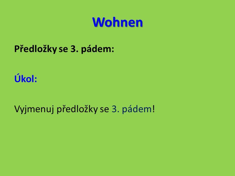 Wohnen Předložky se 3. pádem: Úkol: Vyjmenuj předložky se 3. pádem!