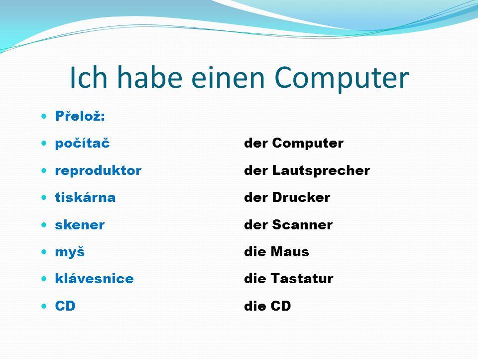 Ich habe einen Computer der Computer der Lautsprecher der Drucker der Scanner die Maus die Tastatur die CD Přelož: počítač reproduktor tiskárna skener