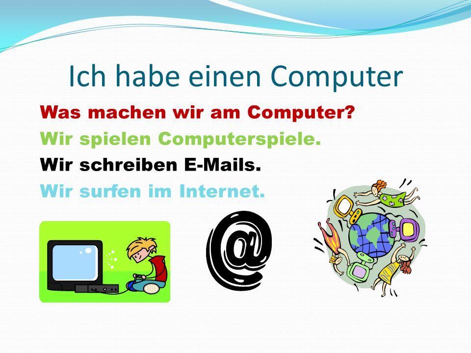 Ich habe einen Computer Was machen wir am Computer? Wir spielen Computerspiele. Wir schreiben E-Mails. Wir surfen im Internet.