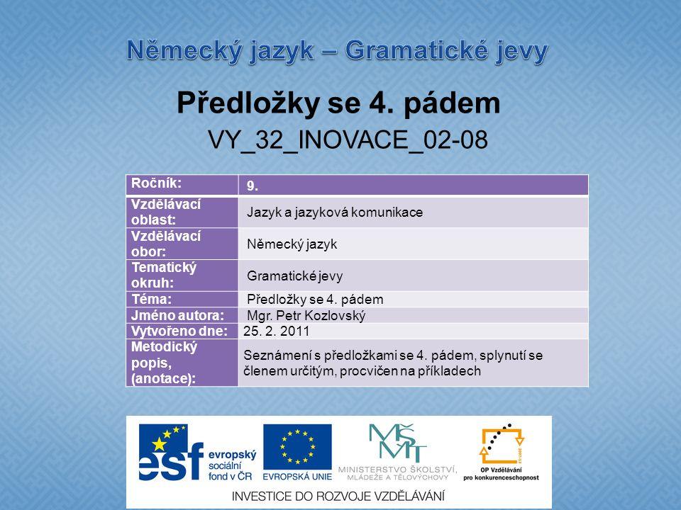 Předložky se 4. pádem VY_32_INOVACE_02-08 Ročník: 9. Vzdělávací oblast: Jazyk a jazyková komunikace Vzdělávací obor: Německý jazyk Tematický okruh: Gr