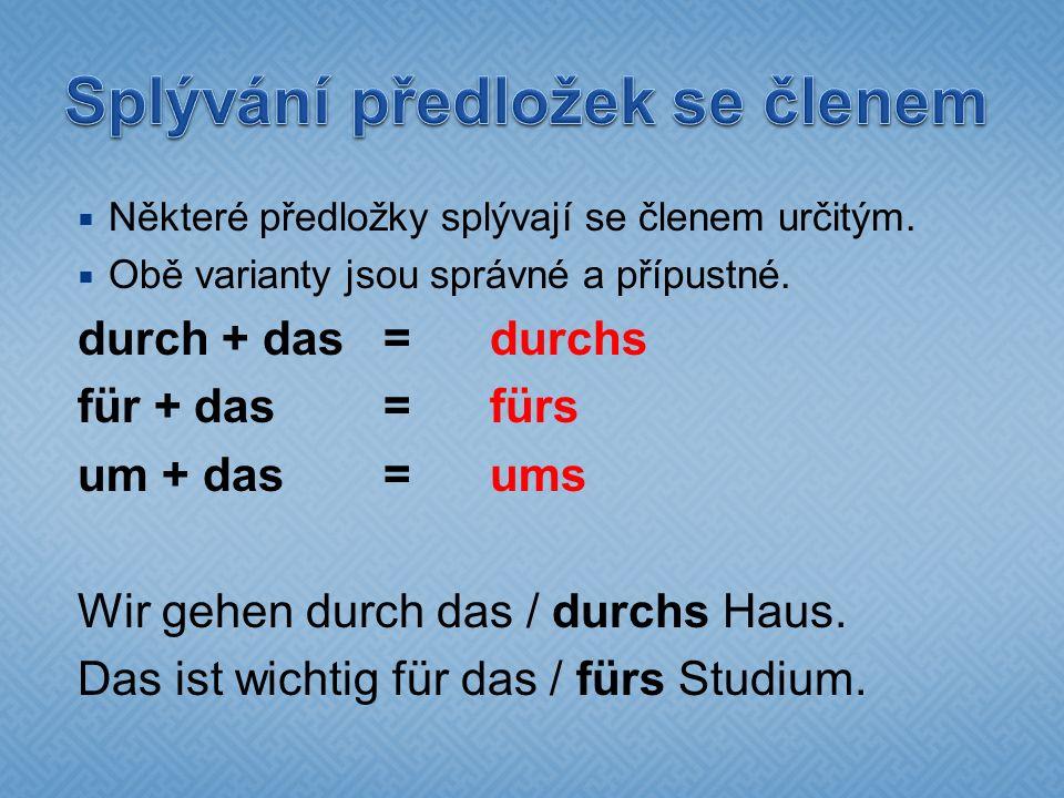  Některé předložky splývají se členem určitým.  Obě varianty jsou správné a přípustné. durch + das =durchs für + das=fürs um + das=ums Wir gehen dur