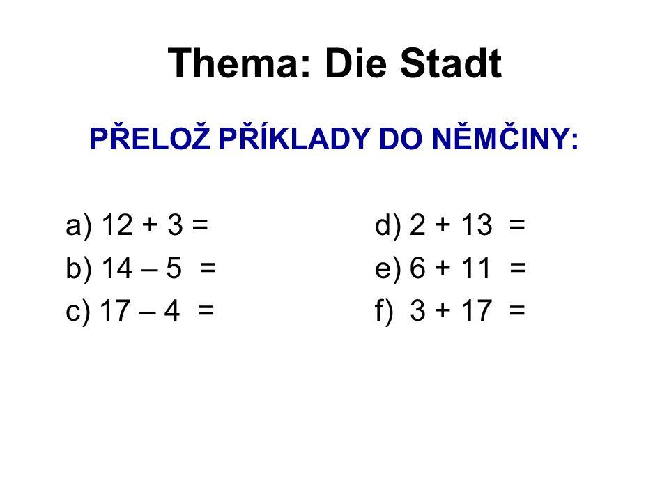 Thema: Die Stadt PŘELOŽ PŘÍKLADY DO NĚMČINY: a) 12 + 3 =d) 2 + 13 = b) 14 – 5 =e) 6 + 11 = c) 17 – 4 =f) 3 + 17 =