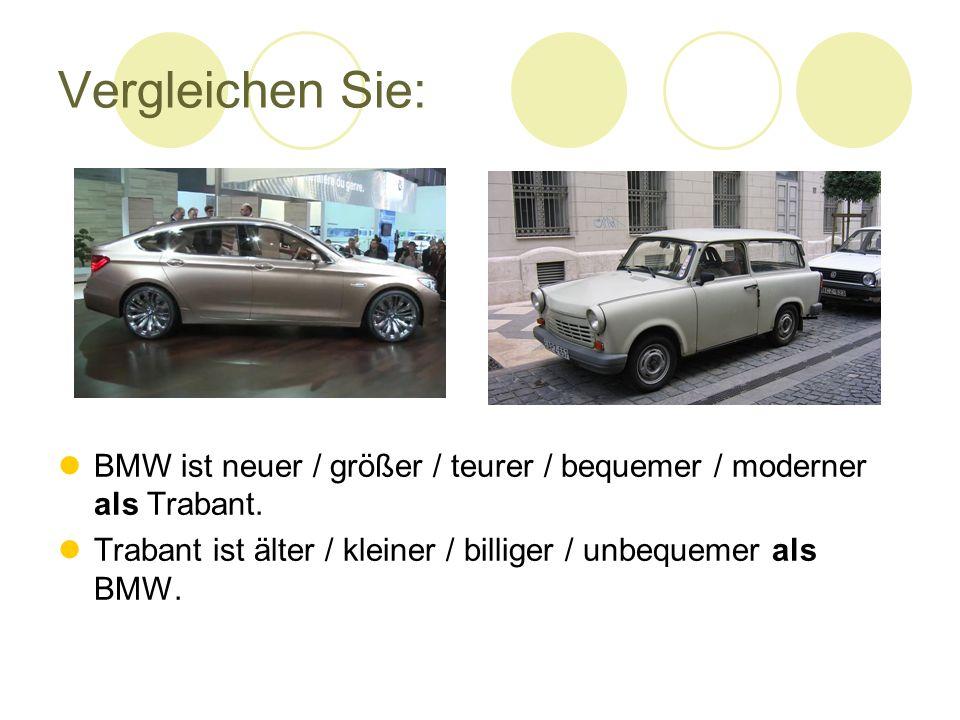 Vergleichen Sie: BMW ist neuer / größer / teurer / bequemer / moderner als Trabant.