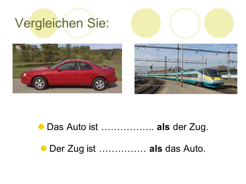Vergleichen Sie: Das Auto ist …………….. als der Zug. Der Zug ist …………… als das Auto.