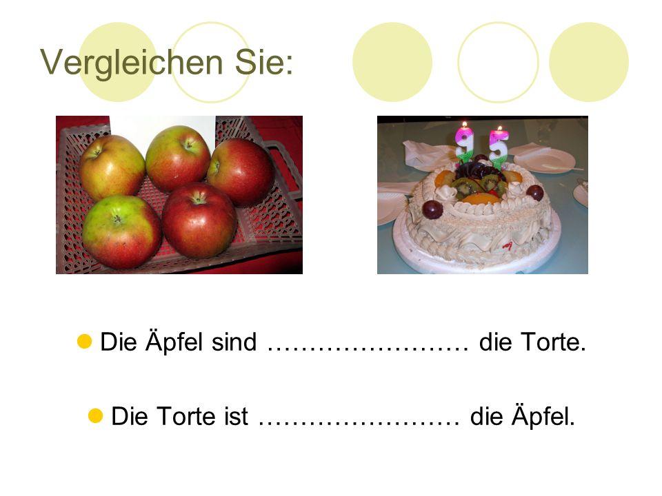 Vergleichen Sie: Die Äpfel sind …………………… die Torte. Die Torte ist …………………… die Äpfel.