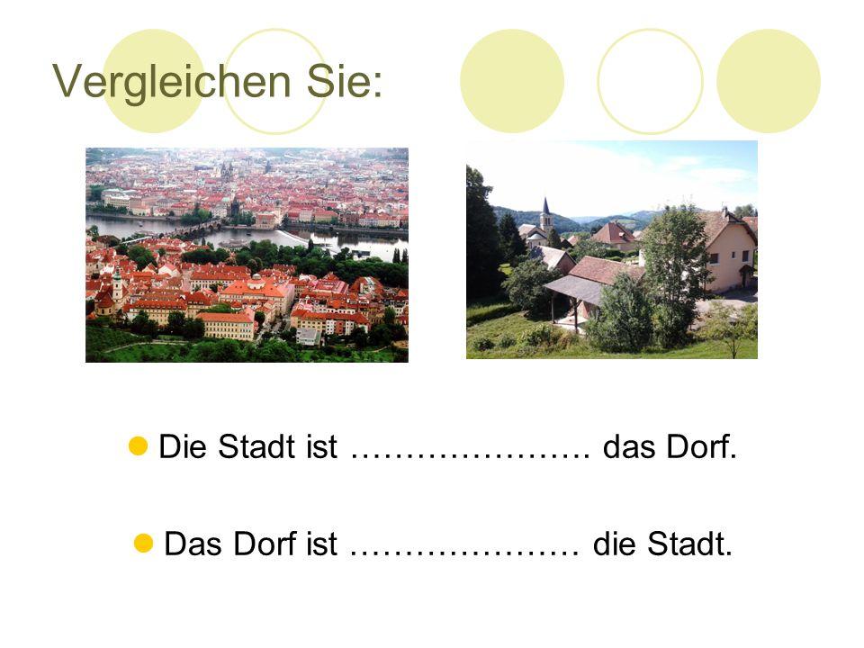 Vergleichen Sie: Die Stadt ist …………………. das Dorf. Das Dorf ist ………………… die Stadt.