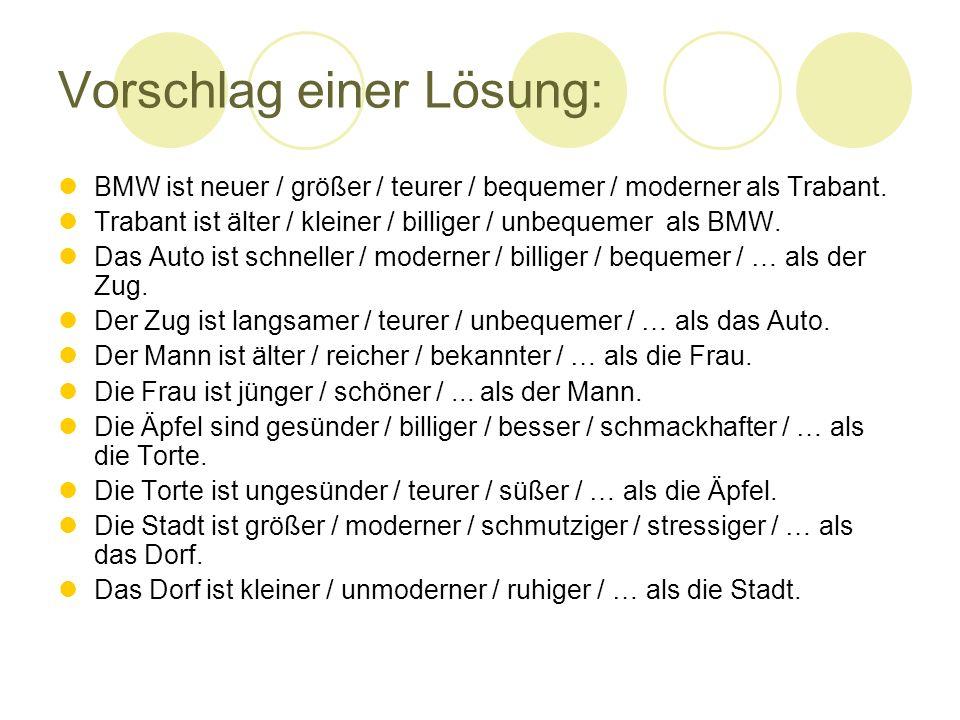 Vorschlag einer Lösung: BMW ist neuer / größer / teurer / bequemer / moderner als Trabant.