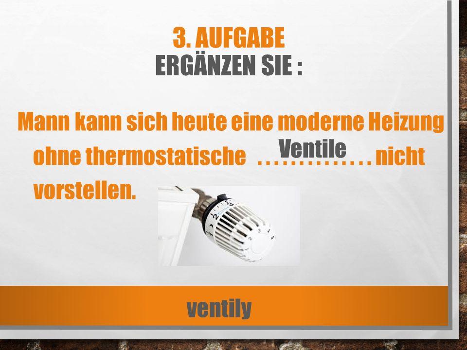 3. AUFGABE ERGÄNZEN SIE : Mann kann sich heute eine moderne Heizung ohne thermostatische.............. nicht vorstellen. ventily Ventile