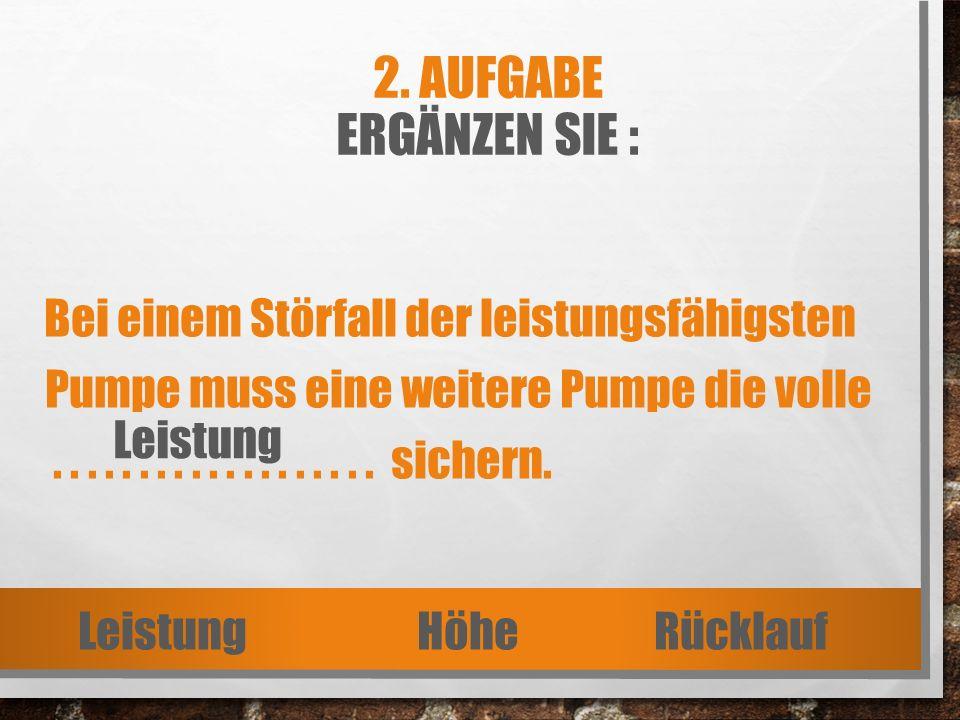 2. AUFGABE ERGÄNZEN SIE : Bei einem Störfall der leistungsfähigsten Pumpe muss eine weitere Pumpe die volle................... sichern. Leistung Höhe