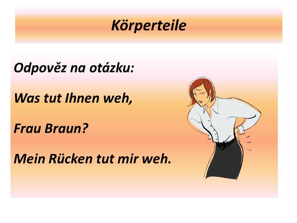 Körperteile Odpověz na otázku: Was tut Ihnen weh, Frau Braun Mein Rücken tut mir weh.