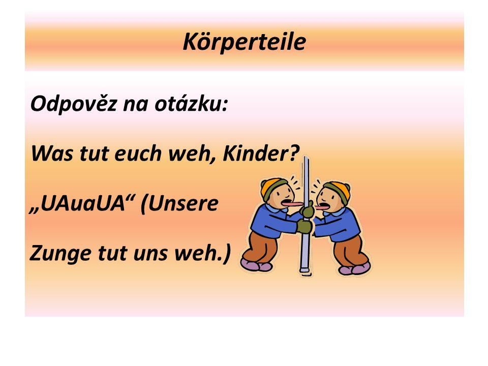 """Körperteile Odpověz na otázku: Was tut euch weh, Kinder """"UAuaUA (Unsere Zunge tut uns weh.)"""