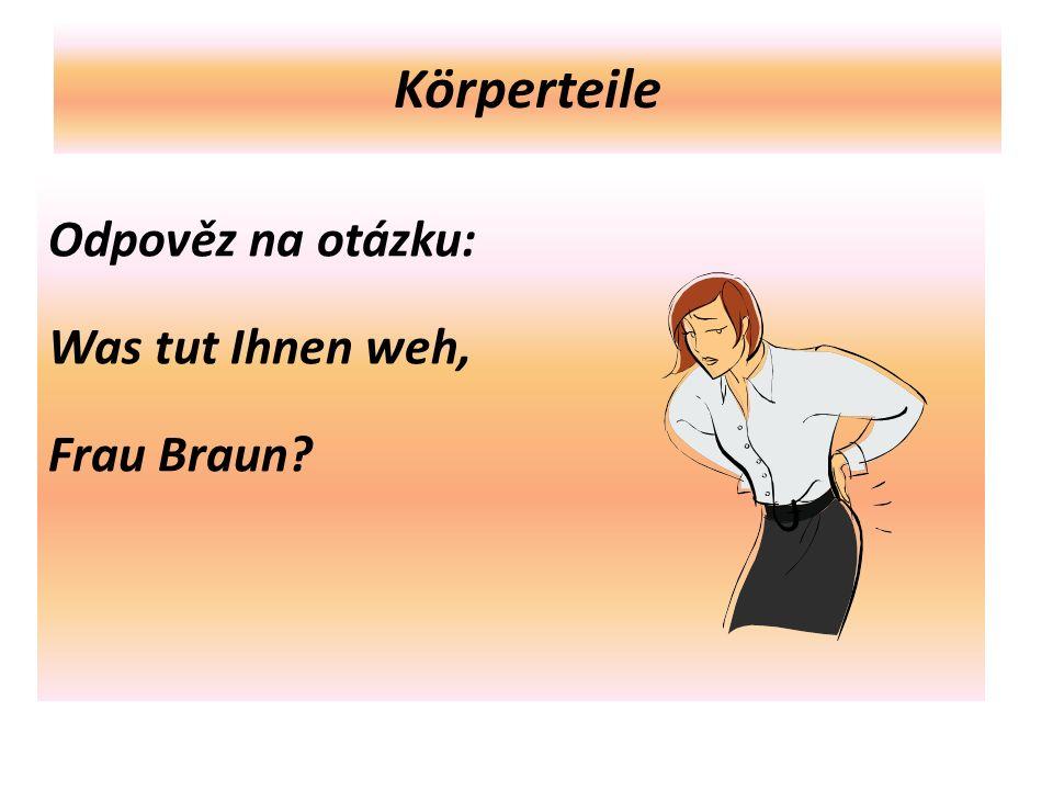 Körperteile Odpověz na otázku: Was tut Ihnen weh, Frau Braun