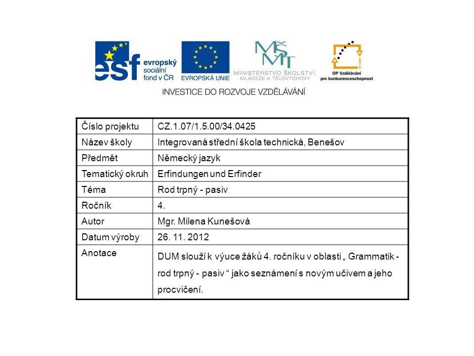 Číslo projektuCZ.1.07/1.5.00/34.0425 Název školyIntegrovaná střední škola technická, Benešov PředmětNěmecký jazyk Tematický okruhErfindungen und Erfinder TémaRod trpný - pasiv Ročník4.