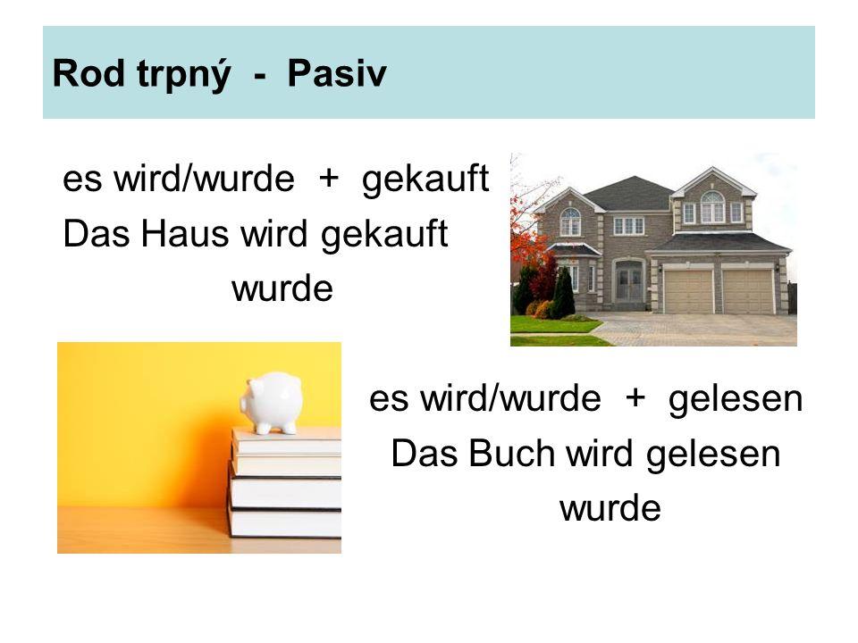 Rod trpný - Pasiv es wird/wurde + gekauft Das Haus wird gekauft wurde es wird/wurde + gelesen Das Buch wird gelesen wurde