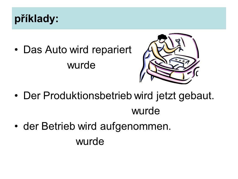 příklady: Das Auto wird repariert wurde Der Produktionsbetrieb wird jetzt gebaut.