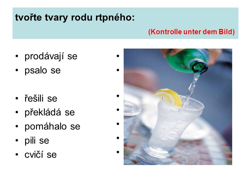 tvořte tvary rodu rtpného: (Kontrolle unter dem Bild) prodávají se psalo se řešili se překládá se pomáhalo se pili se cvičí se sie werden verkauft er (sie, es) wurde geschrieben sie wurden gelöst er wird übersetzt es wurde geholfen sie wurden getrunken es wird geturnt, geübt