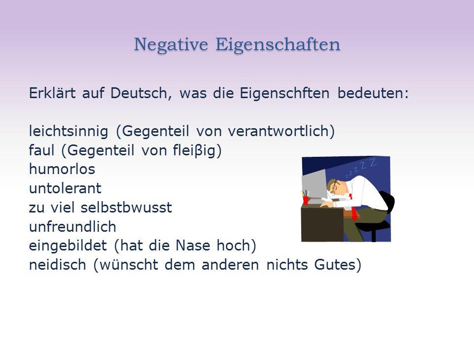 Negative Eigenschaften Erklärt auf Deutsch, was die Eigenschften bedeuten: leichtsinnig (Gegenteil von verantwortlich) faul (Gegenteil von fleiβig) humorlos untolerant zu viel selbstbwusst unfreundlich eingebildet (hat die Nase hoch) neidisch (wünscht dem anderen nichts Gutes)