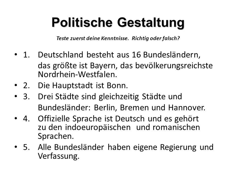 Politische Gestaltung Teste zuerst deine Kenntnisse. Richtig oder falsch? 1.Deutschland besteht aus 16 Bundesländern, das größte ist Bayern, das bevöl
