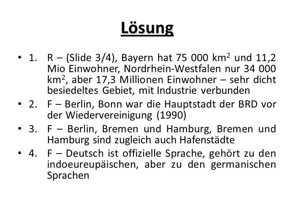 Lösung 1.R – (Slide 3/4), Bayern hat 75 000 km 2 und 11,2 Mio Einwohner, Nordrhein-Westfalen nur 34 000 km 2, aber 17,3 Millionen Einwohner – sehr dicht besiedeltes Gebiet, mit Industrie verbunden 2.