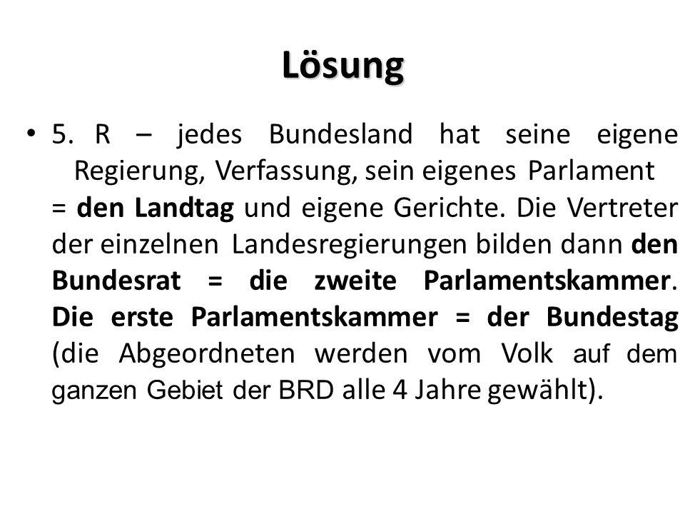 Lösung 5.R – jedes Bundesland hat seine eigene Regierung, Verfassung, sein eigenes Parlament = den Landtag und eigene Gerichte. Die Vertreter der einz
