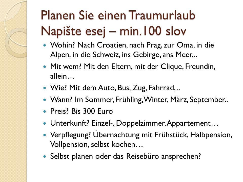 Planen Sie einen Traumurlaub Napište esej – min.100 slov Wohin? Nach Croatien, nach Prag, zur Oma, in die Alpen, in die Schweiz, ins Gebirge, ans Meer