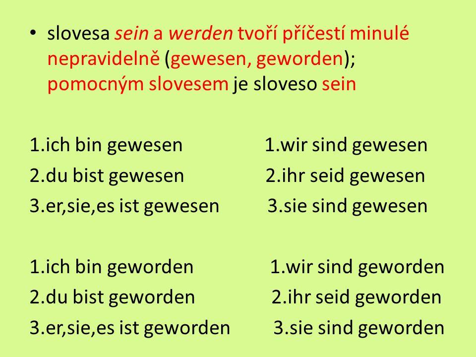 slovesa sein a werden tvoří příčestí minulé nepravidelně (gewesen, geworden); pomocným slovesem je sloveso sein 1.ich bin gewesen 1.wir sind gewesen 2