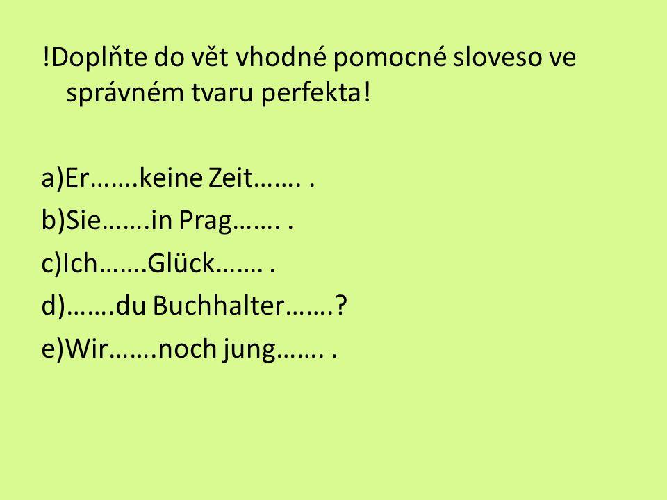 !Doplňte do vět vhodné pomocné sloveso ve správném tvaru perfekta! a)Er…….keine Zeit…….. b)Sie…….in Prag…….. c)Ich…….Glück…….. d)…….du Buchhalter…….?