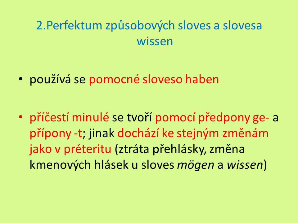 2.Perfektum způsobových sloves a slovesa wissen používá se pomocné sloveso haben příčestí minulé se tvoří pomocí předpony ge- a přípony -t; jinak dochází ke stejným změnám jako v préteritu (ztráta přehlásky, změna kmenových hlásek u sloves mögen a wissen)