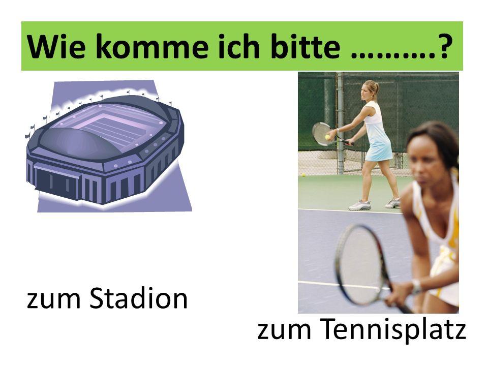 Wie komme ich bitte ……….? zum Stadion zum Tennisplatz