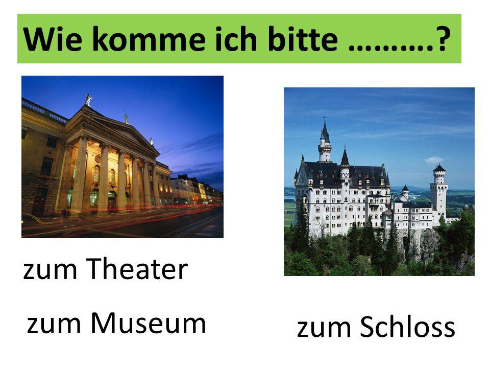 Wie komme ich bitte ……….? zum Theater zum Museum zum Schloss