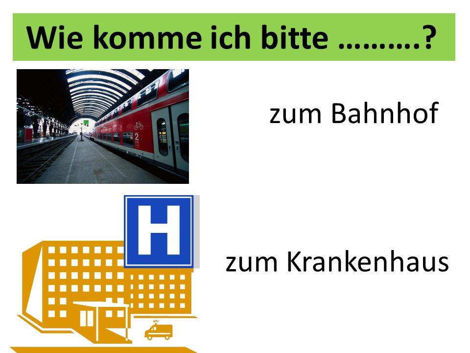 Wie komme ich bitte ………. zum Bahnhof zum Krankenhaus