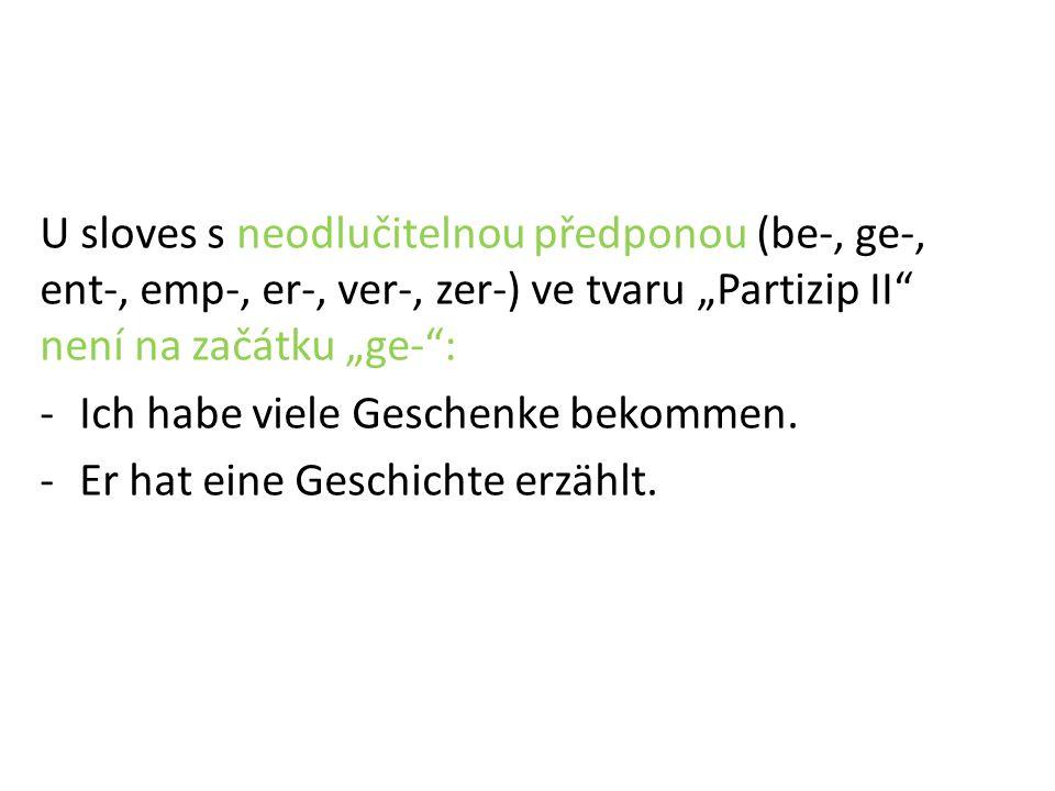 """U sloves s neodlučitelnou předponou (be-, ge-, ent-, emp-, er-, ver-, zer-) ve tvaru """"Partizip II není na začátku """"ge- : -Ich habe viele Geschenke bekommen."""
