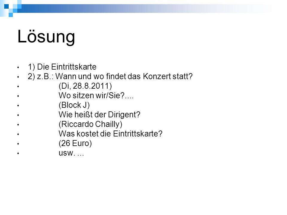 Lösung 1) Die Eintrittskarte 2) z.B.: Wann und wo findet das Konzert statt? (Di, 28.8.2011) Wo sitzen wir/Sie?.... (Block J) Wie heißt der Dirigent? (