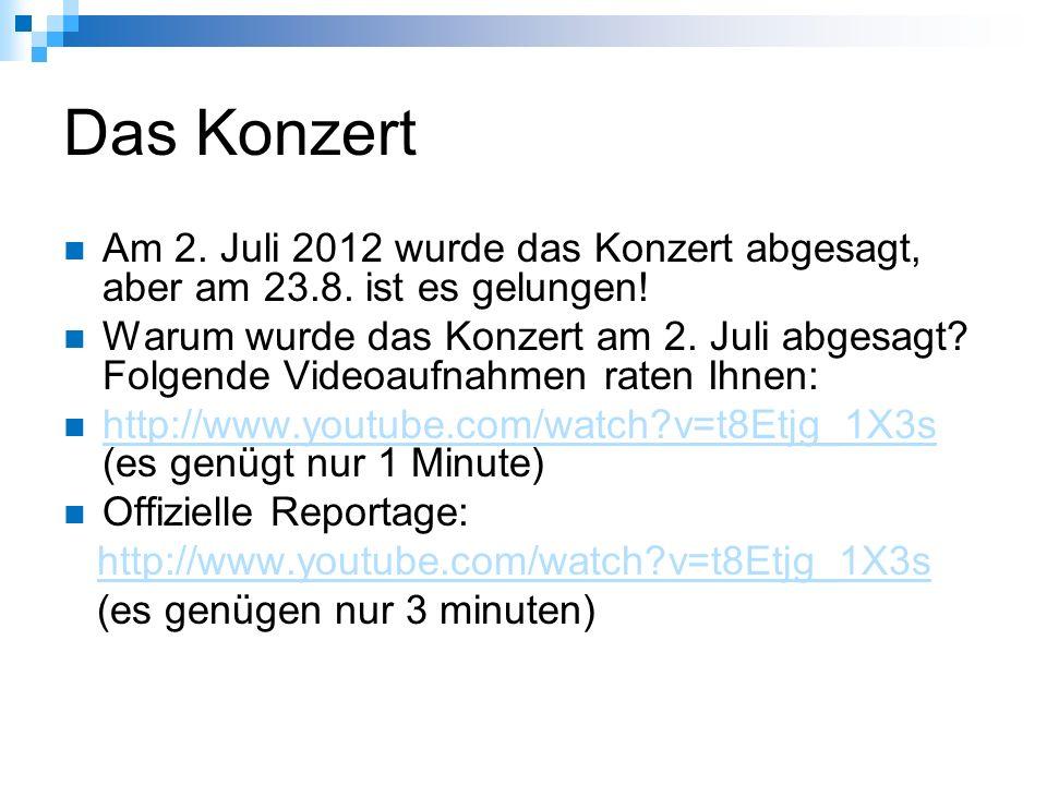 Das Konzert Am 2. Juli 2012 wurde das Konzert abgesagt, aber am 23.8. ist es gelungen! Warum wurde das Konzert am 2. Juli abgesagt? Folgende Videoaufn