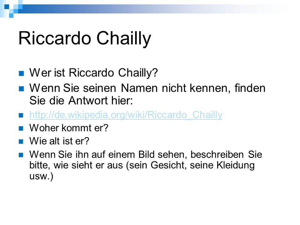Riccardo Chailly Wer ist Riccardo Chailly? Wenn Sie seinen Namen nicht kennen, finden Sie die Antwort hier: http://de.wikipedia.org/wiki/Riccardo_Chai