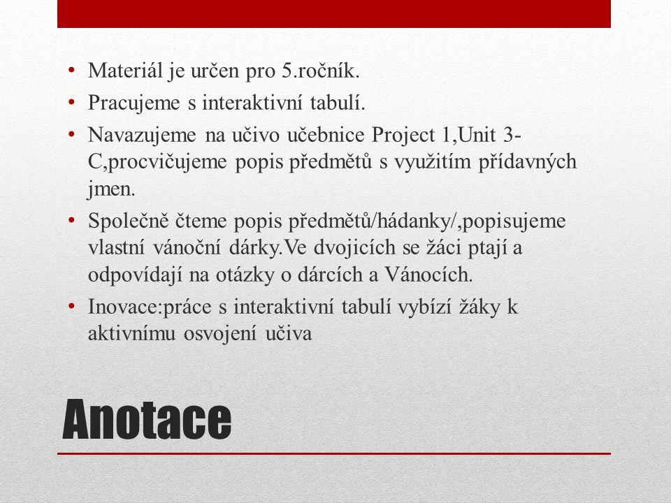 Anotace Materiál je určen pro 5.ročník. Pracujeme s interaktivní tabulí. Navazujeme na učivo učebnice Project 1,Unit 3- C,procvičujeme popis předmětů